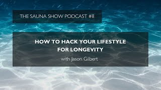 How To Hack Your Lifestyle For Longevity With Jason Gilbert | The Sauna Show Ep 8