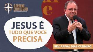 Jesus é tudo que você precisa | A Grande Comissão | Rev. Arival Dias Casimiro | A Grande Comissão