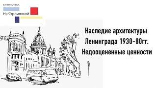 Лекция «Наследие архитектуры Ленинграда 1930-1980 гг. Недооцененные ценности»