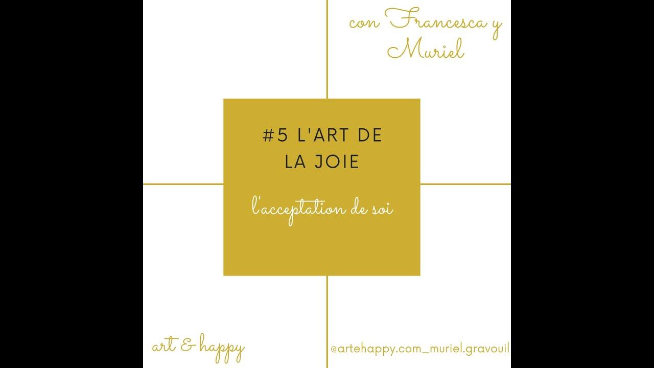 #5 L'art de la joie/  l'acceptation de soi