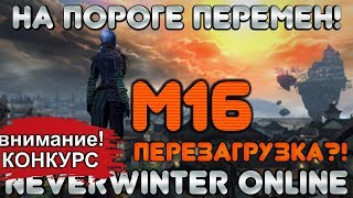 М16! ПОДГОРЬЕ - ПЕРЕЗАГРУЗКА?! НА ПОРОГЕ БОЛЬШИХ ПЕРЕМЕН в Neverwinter Online