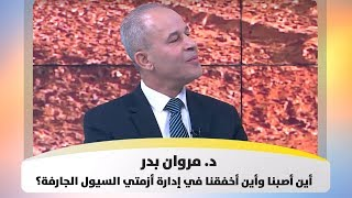 د. مروان بدر – أين أصبنا وأين أخفقنا في إدارة أزمتي السيول الجارفة؟