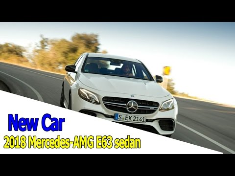 New Car - 2018 Mercedes-AMG E63 sedan