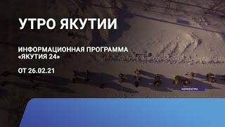 Утро Якутии. 26 февраля 2021 года. Информационная программа «Якутия 24»