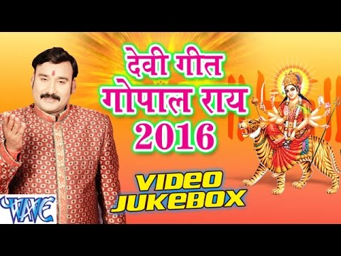 गोपाल राय - Gopal Rai Devi Geet 2016 - VIDEO JUKEBOX - Bhojpuri Devi Geet 2016 New