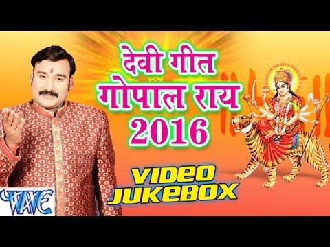 गोपाल राय - Gopal Rai Devi Geet 2016 - VIDEO JUKEBOX - Bhojpuri Devi Geet 2016 New