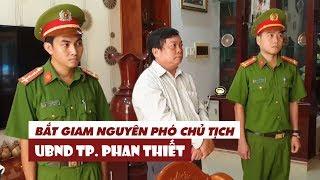Bắt giam nguyên Phó chủ tịch UBND TP. Phan Thiết