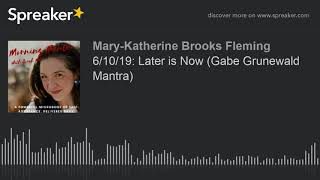 6/10/19: Later is Now (Gabe Grunewald Mantra)