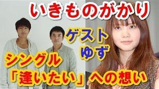 いきものがかり 吉岡聖恵 ラジオゲスト ゆず シングル「逢いたい」を語る.