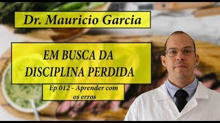 Em busca da disciplina perdida com Dr Mauricio Garcia - Ep 012 - Aprendendo com os erros