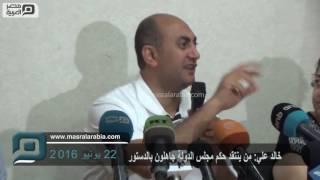مصر العربية |خالد علي:من ينتقد حكم مجلس الدولة جاهلون بالدستور