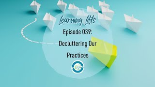 Learning Lifts: Episode 039 – Decluttering Our Practices