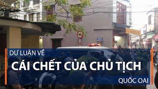 Dư luận về cái chết của Chủ tịch Quốc Oai | VTC1