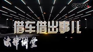 《法律讲堂(生活版)》 20200411 法官解案·借车借出事儿| CCTV社会与法