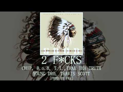 2 F*CKS: Chip, B.o.B, T.I., Trae Tha Truth, Young Dro, Travis Scott