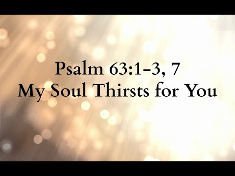 Psalm 63:1-3, 7 My Soul Thirsts for You