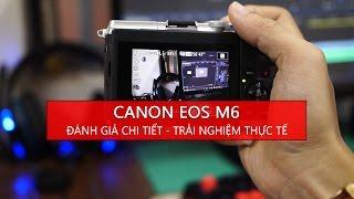 [Máy Ảnh] Trải nghiệm thực tế, đánh giá chi tiết Canon EOS M6 + Kit 15-45 - Tony Phùng