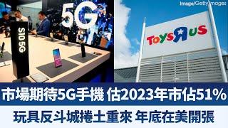 市場期待5G手機 估2023年市佔51%|玩具反斗城捲土重來 年底在美開店|產界勁報【2019年7月19日】|新唐人亞太電視