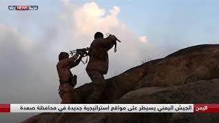 اليمن.. الجيش اليمني يسيطر على مواقع استراتيجية جديدة في محافظة صعدة