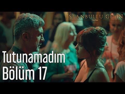 İstanbullu Gelin 17. Bölüm - Tutunamadım