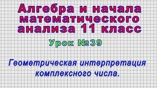 Алгебра 11 класс (Урок№39 - Геометрическая интерпретация комплексного числа.)