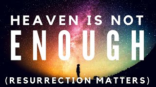 🔴 Heaven Is Not Enough (Resurrection Matters)