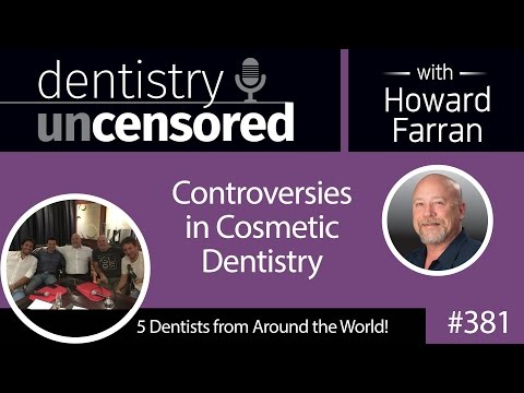 381 Controversies in Cosmetic Dentistry with 5 Friends from Around the World : Dentistry Uncensored