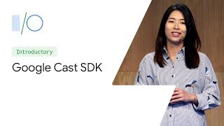 What's New in the Google Cast SDK (Google I/O'19)