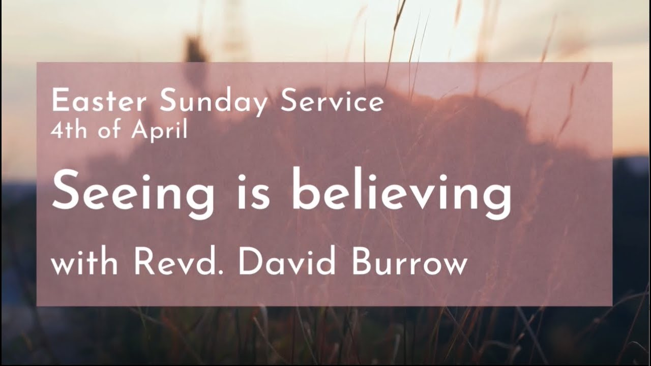 Easter Sunday Service 'Seeing is Believing' with Revd. David Burrow, 04.04.21 (Part 1 of 3)