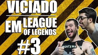 VICIADO EM LEAGUE OF LEGENDS PT. 3