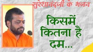 sureshanandji bhajan aa dekhen Zara kisme kitna hai dam #sureshanandji #bhajan