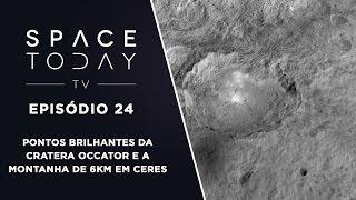Space Today TV  Ep. 24 - Pontos Brilhantes da Cratera Occator E a Montanha de 6 km Em Ceres