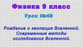 Физика 9 класс (Урок№49 - Рождение и эволюция Вселенной. Современные методы исследования Вселенной.)