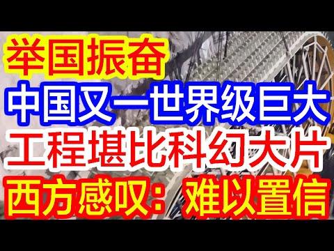 【热点新闻】举国振奋,中国又一世界级巨大工程堪比科幻大片,西方感叹,难以置信!