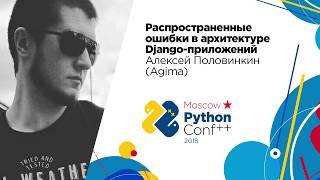 Распространенные ошибки в архитектуре Django-приложений / Алексей Половинкин (Agima)