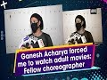 Ganesh Acharya forced me to watch adult movies: Fellow choreographer