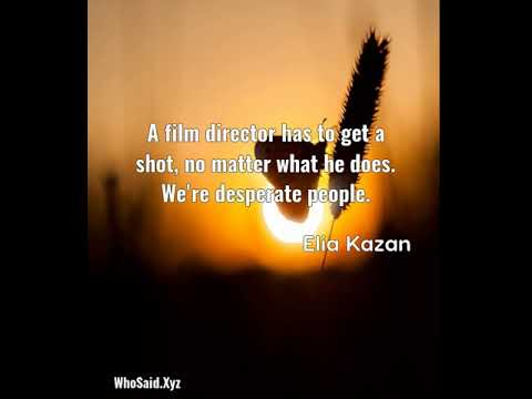 Elia Kazan: A film director has to get a shot, no matter what he do......