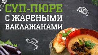 Суп-пюре с жареными баклажанами. Дело вкуса 26.11.2018