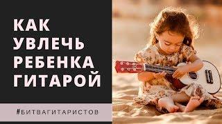 Как увлечь ребенка на начальном этапе обучения игре на гитаре #битвагитаристов