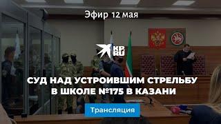 Суд над устроившим стрельбу в школе №175 в Казани: прямая трансляция
