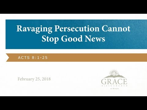 Ravaging Persecution Cannot Stop Good News: Acts 8:1-25 [Feb. 25, 2018]