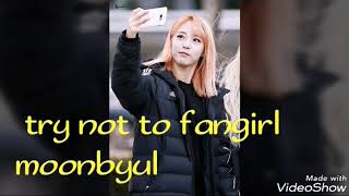 Try not to fangirl (moonbyul) ❤❤