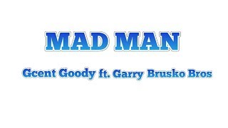 MAD MAN Lyrics - Gcent Goody ft. Garry (Brosku Bros.)