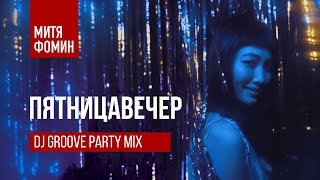 Смотреть клип Митя Фомин & Dj Groove - Пятницавечер Party Mix