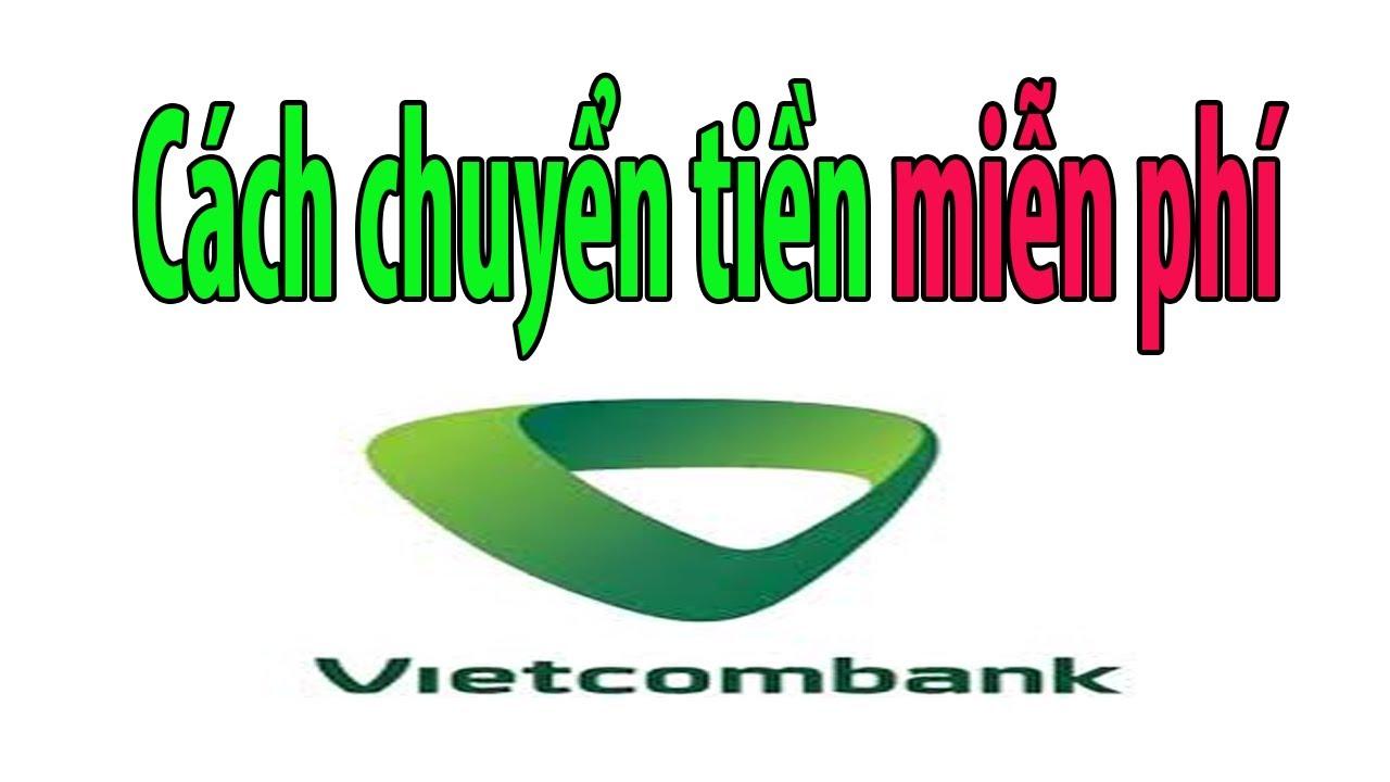 Chuyển tiền miễn phí từ tài khoản Vietcombank tới tất cả các ngân hàng khác
