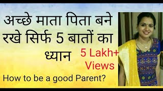 अच्छे माता पिता कैसे बने ? रखे सिर्फ 5 बातों का ध्यान ।How to be a good parents.