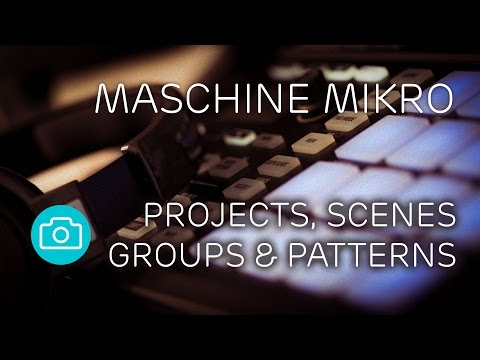 Maschine - Projects, Scenes, Groups & Patterns