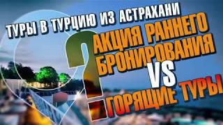 Туры в Турцию из Астрахани. Акция раннее бронирование VS горящие туры ?