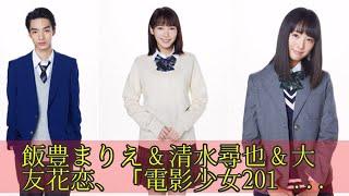 飯豊まりえ&清水尋也&大友花恋、「電影少女2018」に出演!原作キャラ...