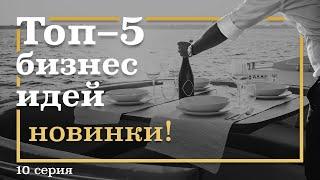 10 серия. ТОП-5 Бизнес ИДЕЙ, которых у нас ЕЩЁ нет. Новинки!